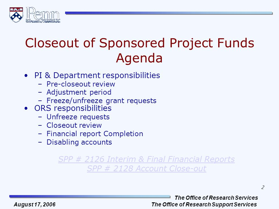 The Office of Research Services The Office of Research Support Services 2 August 17, 2006 Closeout of Sponsored Project Funds Agenda PI & Department responsibilities –Pre-closeout review –Adjustment period –Freeze/unfreeze grant requests ORS responsibilities –Unfreeze requests –Closeout review –Financial report Completion –Disabling accounts SPP # 2126 Interim & Final Financial Reports SPP # 2128 Account Close-out