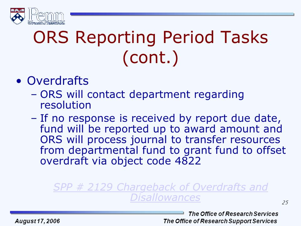 The Office of Research Services The Office of Research Support Services 25 August 17, 2006 ORS Reporting Period Tasks (cont.) Overdrafts –ORS will contact department regarding resolution –If no response is received by report due date, fund will be reported up to award amount and ORS will process journal to transfer resources from departmental fund to grant fund to offset overdraft via object code 4822 SPP # 2129 Chargeback of Overdrafts and Disallowances