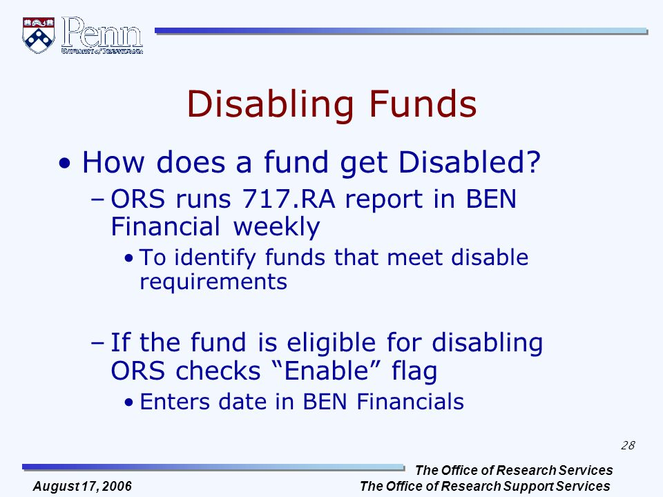 The Office of Research Services The Office of Research Support Services 28 August 17, 2006 Disabling Funds How does a fund get Disabled? –ORS runs 717