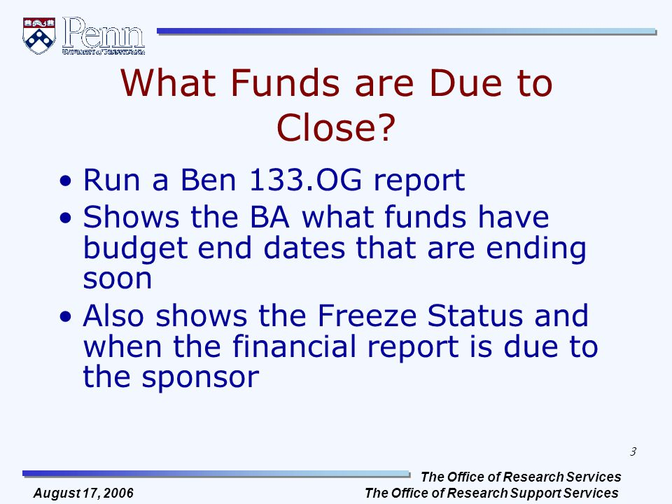 The Office of Research Services The Office of Research Support Services 3 August 17, 2006 What Funds are Due to Close? Run a Ben 133.OG report Shows t