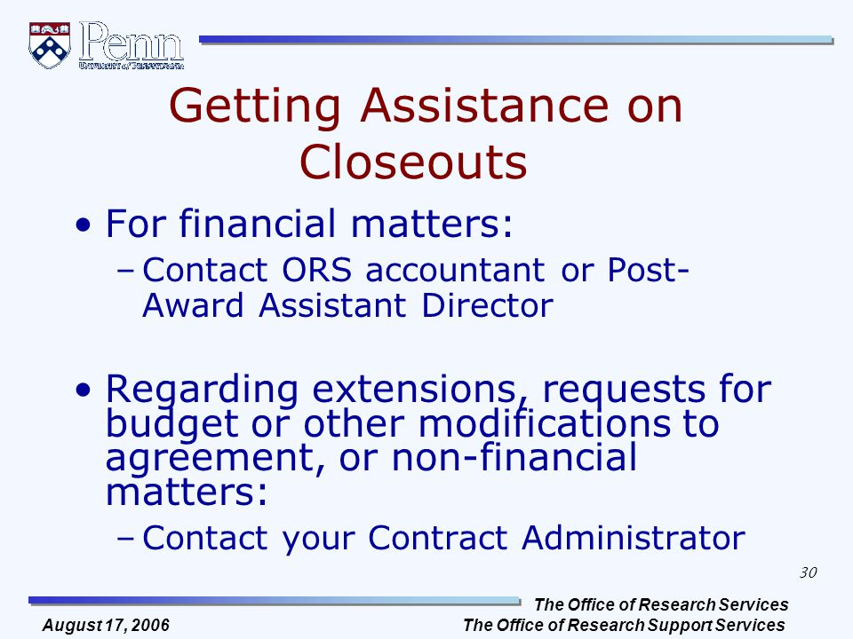 The Office of Research Services The Office of Research Support Services 30 August 17, 2006 Getting Assistance on Closeouts For financial matters: –Contact ORS accountant or Post- Award Assistant Director Regarding extensions, requests for budget or other modifications to agreement, or non-financial matters: –Contact your Contract Administrator