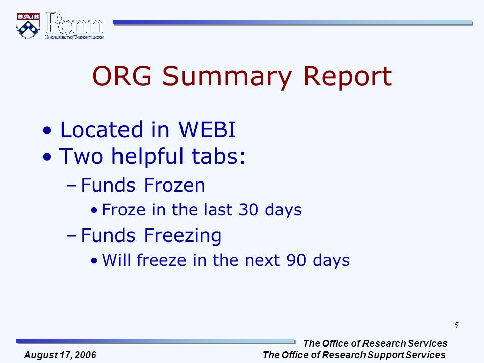 The Office of Research Services The Office of Research Support Services 5 August 17, 2006 ORG Summary Report Located in WEBI Two helpful tabs: –Funds