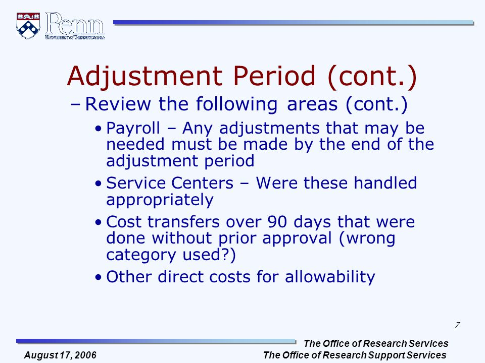 The Office of Research Services The Office of Research Support Services 7 August 17, 2006 Adjustment Period (cont.) –Review the following areas (cont.) Payroll – Any adjustments that may be needed must be made by the end of the adjustment period Service Centers – Were these handled appropriately Cost transfers over 90 days that were done without prior approval (wrong category used ) Other direct costs for allowability