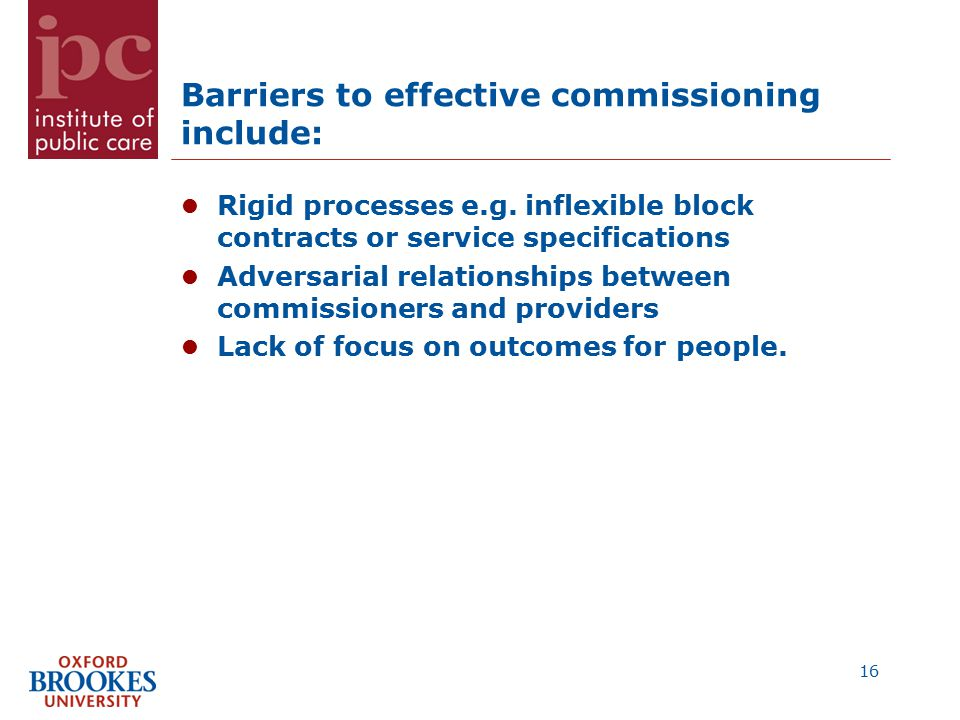 Barriers to effective commissioning include: Rigid processes e.g.