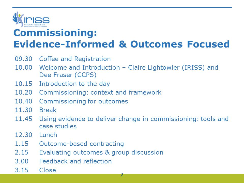 Commissioning: Evidence-Informed & Outcomes Focused 09.30Coffee and Registration 10.00Welcome and Introduction – Claire Lightowler (IRISS) and Dee Fraser (CCPS) 10.15Introduction to the day 10.20Commissioning: context and framework 10.40Commissioning for outcomes 11.30Break 11.45Using evidence to deliver change in commissioning: tools and case studies 12.30Lunch 1.15Outcome-based contracting 2.15Evaluating outcomes & group discussion 3.00 Feedback and reflection 3.15 Close 2