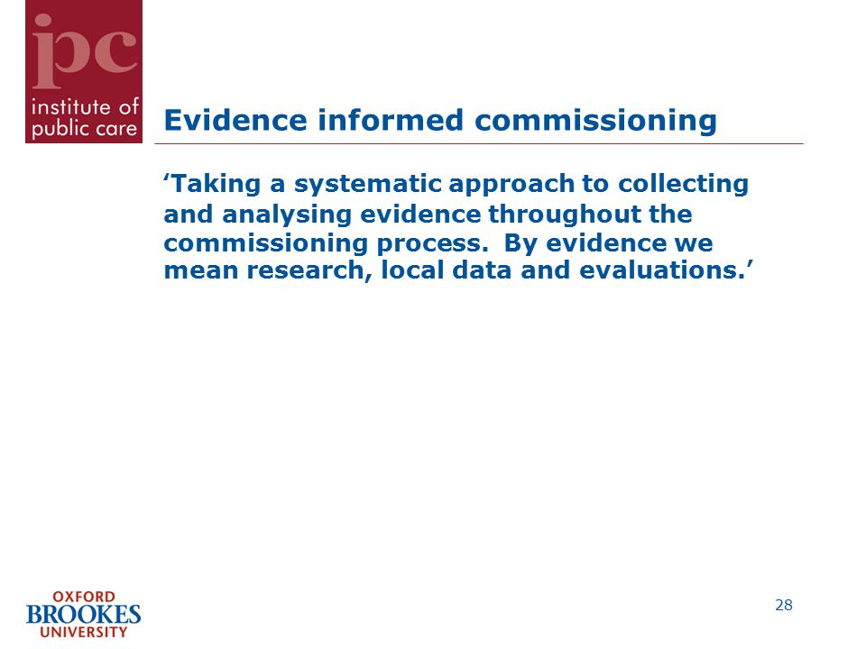 Evidence informed commissioning 'Taking a systematic approach to collecting and analysing evidence throughout the commissioning process.