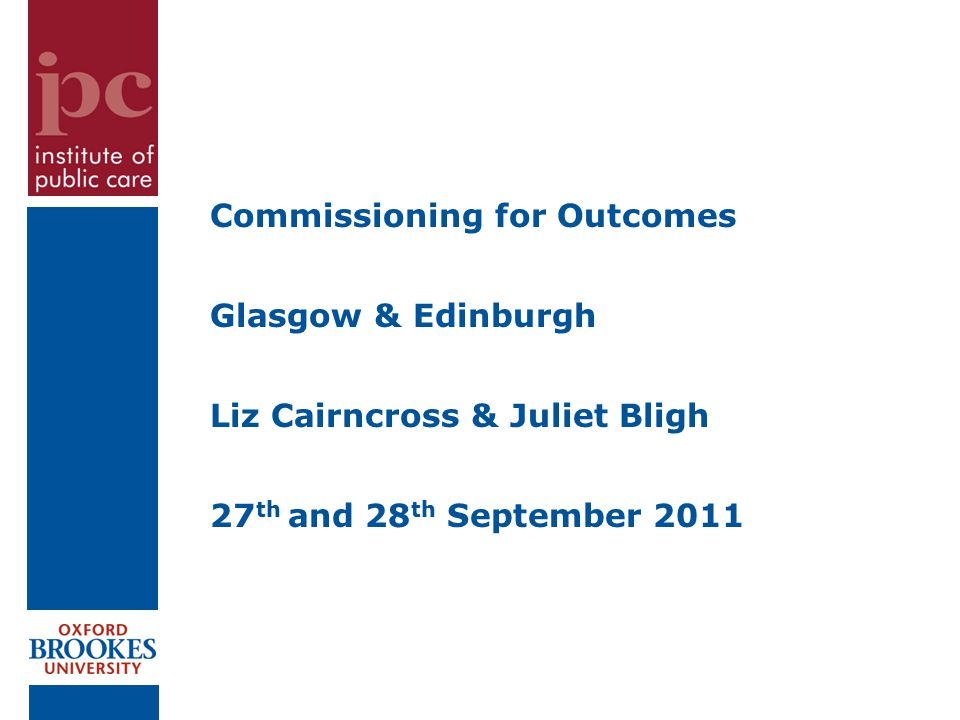 Commissioning for Outcomes Glasgow & Edinburgh Liz Cairncross & Juliet Bligh 27 th and 28 th September 2011