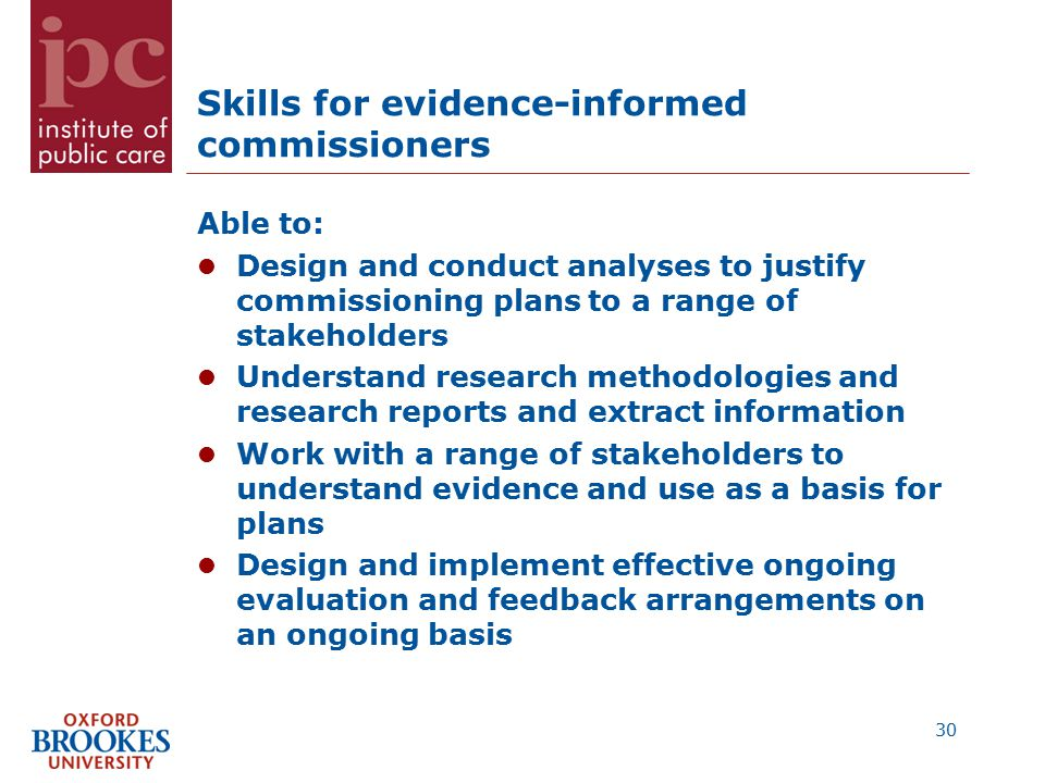 Skills for evidence-informed commissioners Able to: Design and conduct analyses to justify commissioning plans to a range of stakeholders Understand research methodologies and research reports and extract information Work with a range of stakeholders to understand evidence and use as a basis for plans Design and implement effective ongoing evaluation and feedback arrangements on an ongoing basis 30