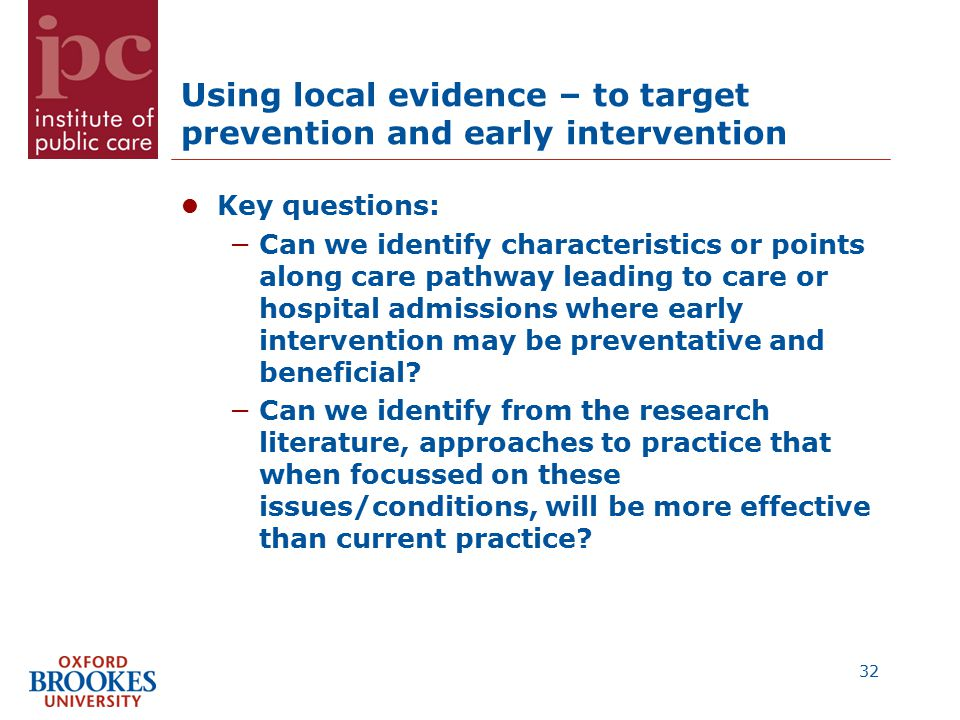 Using local evidence – to target prevention and early intervention Key questions: −Can we identify characteristics or points along care pathway leading to care or hospital admissions where early intervention may be preventative and beneficial.