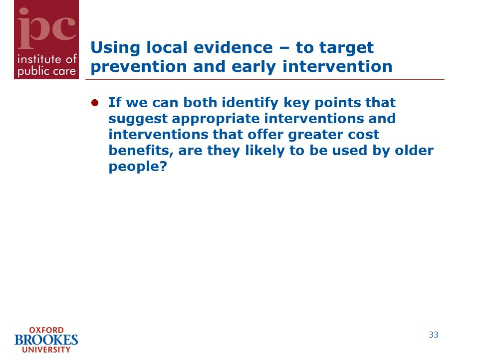 Using local evidence – to target prevention and early intervention If we can both identify key points that suggest appropriate interventions and interventions that offer greater cost benefits, are they likely to be used by older people.