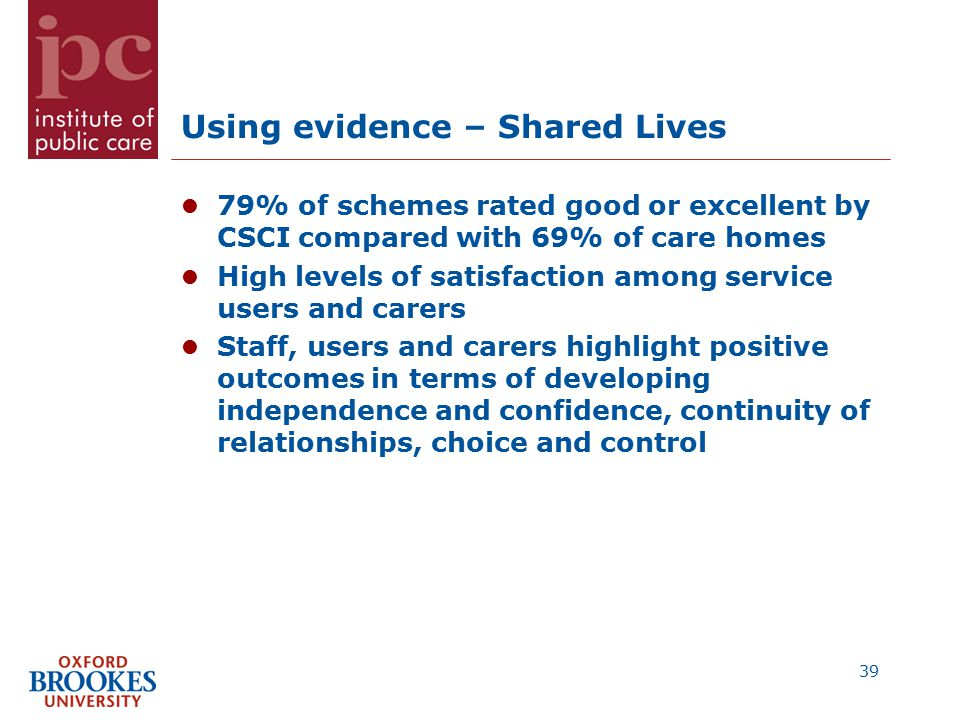 Using evidence – Shared Lives 79% of schemes rated good or excellent by CSCI compared with 69% of care homes High levels of satisfaction among service users and carers Staff, users and carers highlight positive outcomes in terms of developing independence and confidence, continuity of relationships, choice and control 39