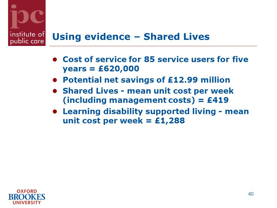 Using evidence – Shared Lives Cost of service for 85 service users for five years = £620,000 Potential net savings of £12.99 million Shared Lives - mean unit cost per week (including management costs) = £419 Learning disability supported living - mean unit cost per week = £1,288 40