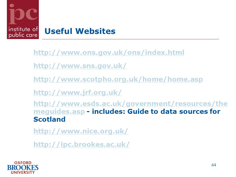 Useful Websites http://www.ons.gov.uk/ons/index.html http://www.sns.gov.uk/ http://www.scotpho.org.uk/home/home.asp http://www.jrf.org.uk/ http://www.esds.ac.uk/government/resources/the meguides.asphttp://www.esds.ac.uk/government/resources/the meguides.asp - includes: Guide to data sources for Scotland http://www.nice.org.uk/ http://ipc.brookes.ac.uk/ 44