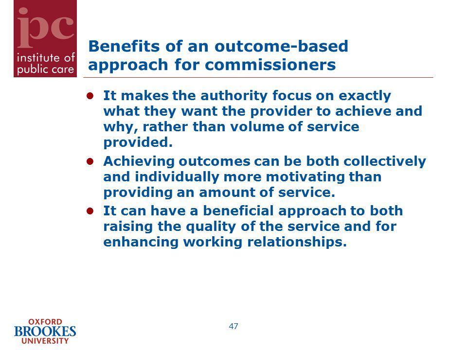 Benefits of an outcome-based approach for commissioners It makes the authority focus on exactly what they want the provider to achieve and why, rather than volume of service provided.