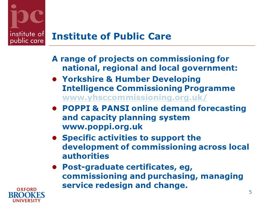 Institute of Public Care A range of projects on commissioning for national, regional and local government: Yorkshire & Humber Developing Intelligence Commissioning Programme www.yhsccommissioning.org.uk/ www.yhsccommissioning.org.uk/ POPPI & PANSI online demand forecasting and capacity planning system www.poppi.org.uk Specific activities to support the development of commissioning across local authorities Post-graduate certificates, eg, commissioning and purchasing, managing service redesign and change.
