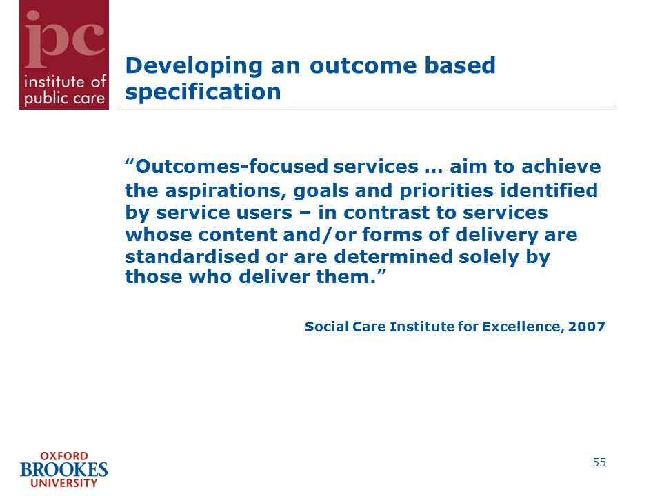 Developing an outcome based specification Outcomes-focused services … aim to achieve the aspirations, goals and priorities identified by service users – in contrast to services whose content and/or forms of delivery are standardised or are determined solely by those who deliver them. Social Care Institute for Excellence, 2007 55
