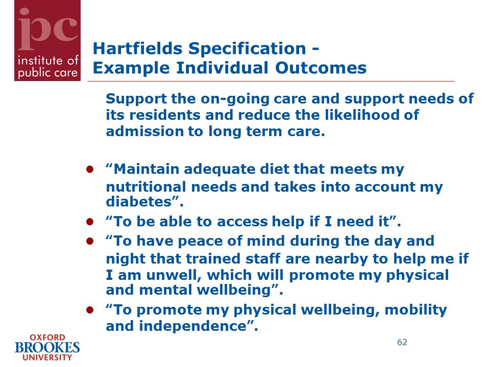 Hartfields Specification - Example Individual Outcomes Support the on-going care and support needs of its residents and reduce the likelihood of admission to long term care.