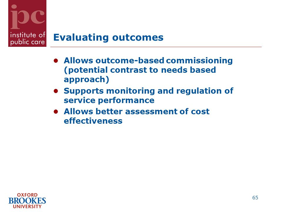 Evaluating outcomes Allows outcome-based commissioning (potential contrast to needs based approach) Supports monitoring and regulation of service performance Allows better assessment of cost effectiveness 65