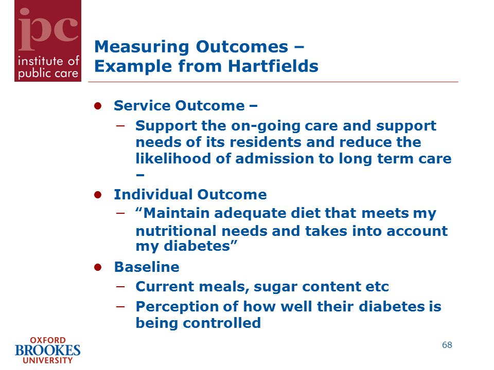 Measuring Outcomes – Example from Hartfields Service Outcome – −Support the on-going care and support needs of its residents and reduce the likelihood of admission to long term care – Individual Outcome − Maintain adequate diet that meets my nutritional needs and takes into account my diabetes Baseline −Current meals, sugar content etc −Perception of how well their diabetes is being controlled 68