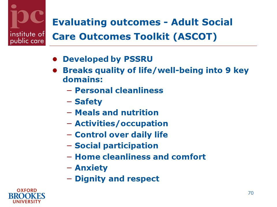 Evaluating outcomes - Adult Social Care Outcomes Toolkit (ASCOT) Developed by PSSRU Breaks quality of life/well-being into 9 key domains: −Personal cleanliness −Safety −Meals and nutrition −Activities/occupation −Control over daily life −Social participation −Home cleanliness and comfort −Anxiety −Dignity and respect 70