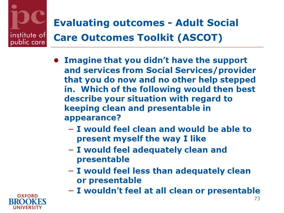 Evaluating outcomes - Adult Social Care Outcomes Toolkit (ASCOT) Imagine that you didn't have the support and services from Social Services/provider that you do now and no other help stepped in.