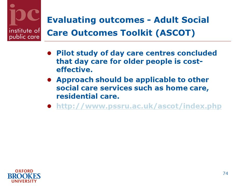 Evaluating outcomes - Adult Social Care Outcomes Toolkit (ASCOT) Pilot study of day care centres concluded that day care for older people is cost- effective.