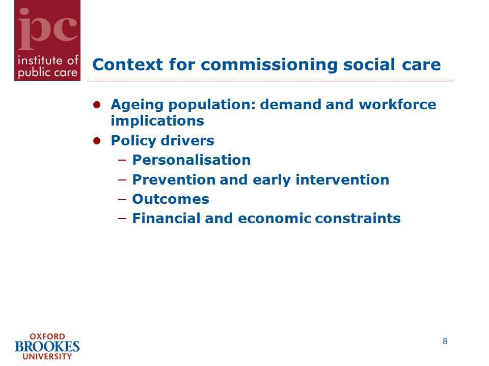 Context for commissioning social care Ageing population: demand and workforce implications Policy drivers −Personalisation −Prevention and early intervention −Outcomes −Financial and economic constraints 8