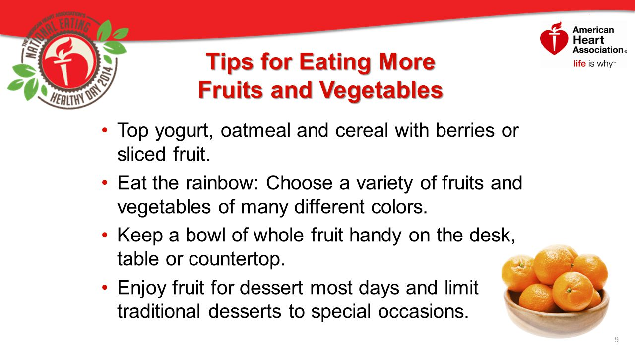 Tips for Eating More Fruits and Vegetables Top yogurt, oatmeal and cereal with berries or sliced fruit.