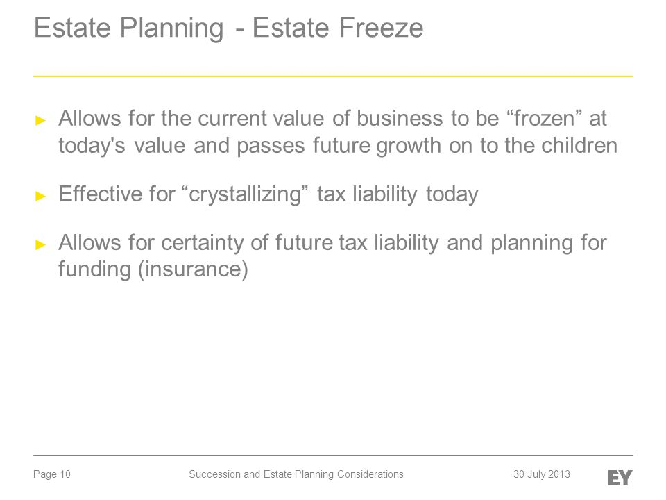 Page 10 Estate Planning - Estate Freeze ► Allows for the current value of business to be frozen at today s value and passes future growth on to the children ► Effective for crystallizing tax liability today ► Allows for certainty of future tax liability and planning for funding (insurance) Succession and Estate Planning Considerations30 July 2013