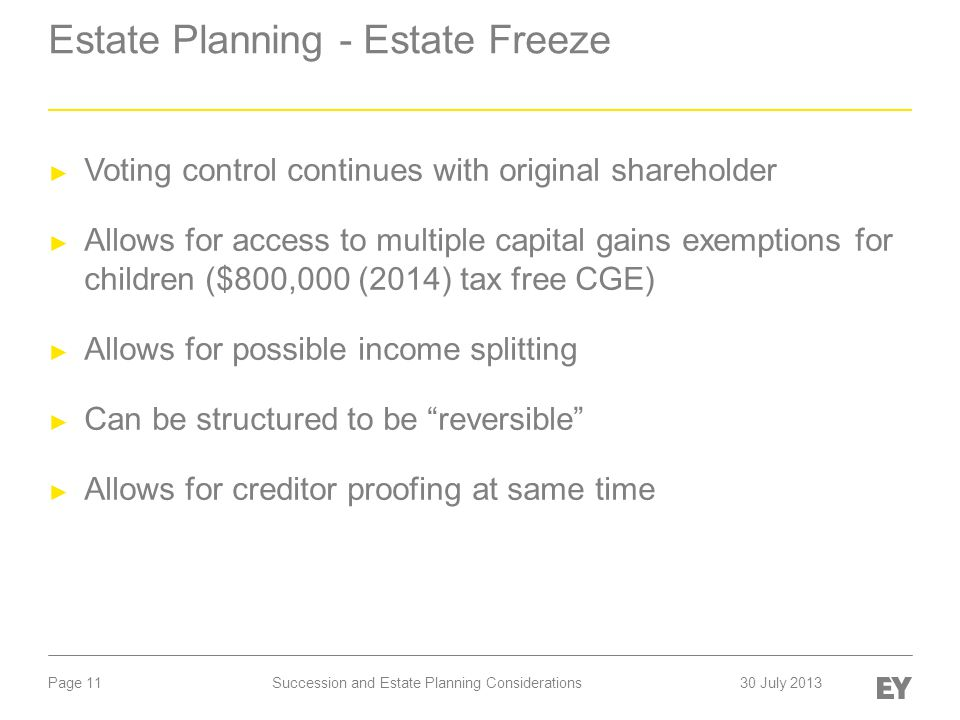 Page 11 Estate Planning - Estate Freeze ► Voting control continues with original shareholder ► Allows for access to multiple capital gains exemptions for children ($800,000 (2014) tax free CGE) ► Allows for possible income splitting ► Can be structured to be reversible ► Allows for creditor proofing at same time Succession and Estate Planning Considerations30 July 2013