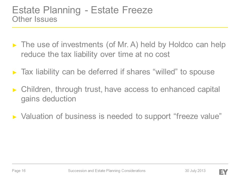 Page 16 Estate Planning - Estate Freeze Other Issues ► The use of investments (of Mr. A) held by Holdco can help reduce the tax liability over time at