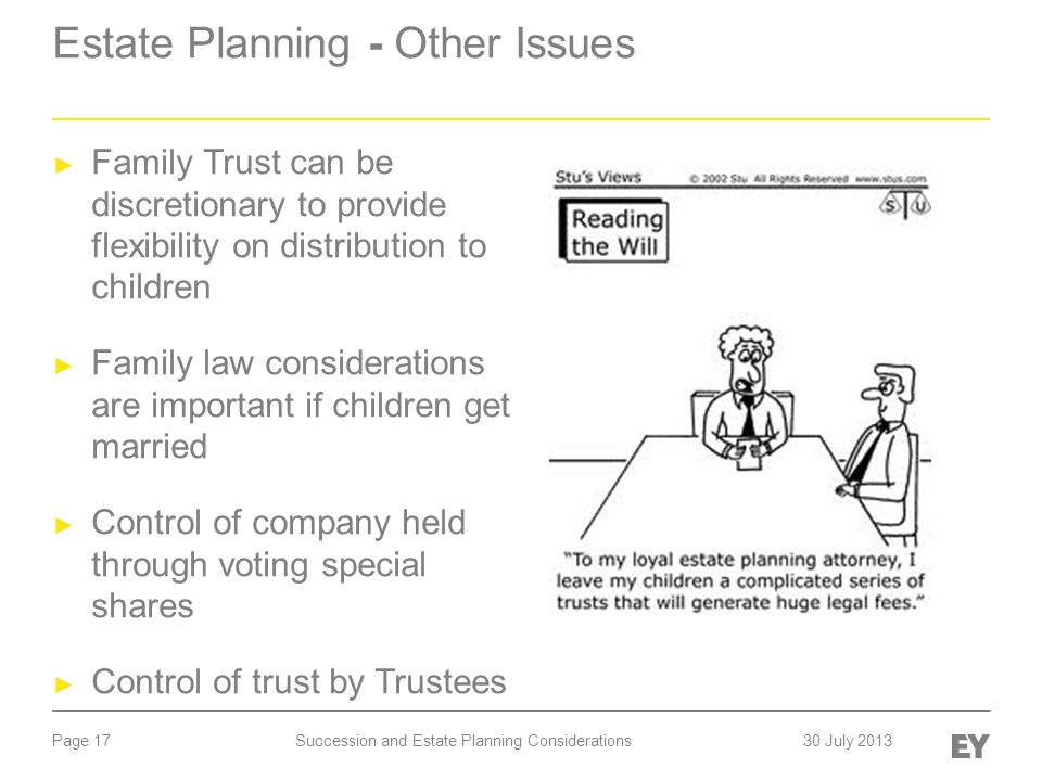 Page 17 Estate Planning - Other Issues ► Family Trust can be discretionary to provide flexibility on distribution to children ► Family law considerations are important if children get married ► Control of company held through voting special shares ► Control of trust by Trustees Succession and Estate Planning Considerations 30 July 2013