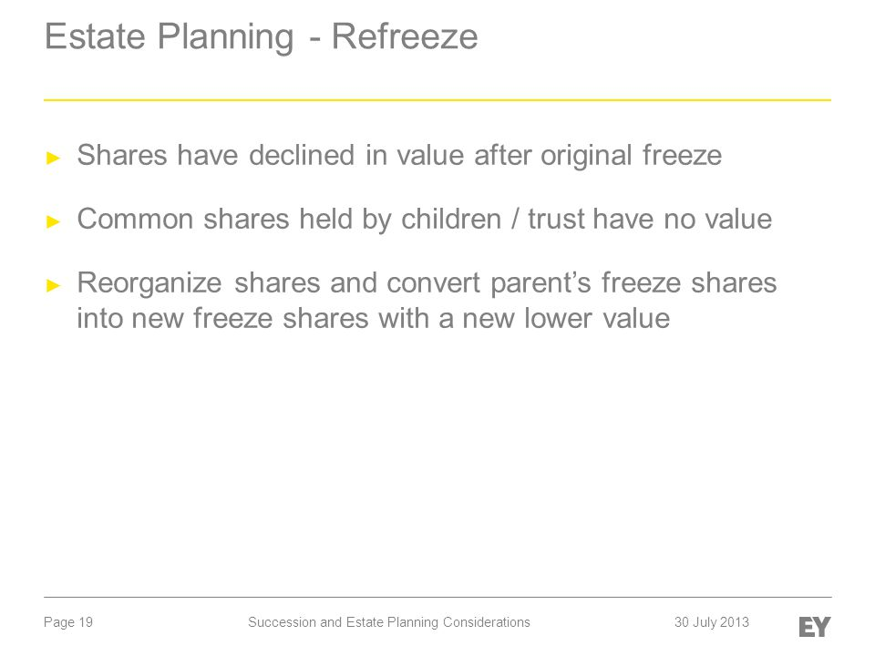 Page 19 Estate Planning - Refreeze ► Shares have declined in value after original freeze ► Common shares held by children / trust have no value ► Reorganize shares and convert parent's freeze shares into new freeze shares with a new lower value Succession and Estate Planning Considerations30 July 2013