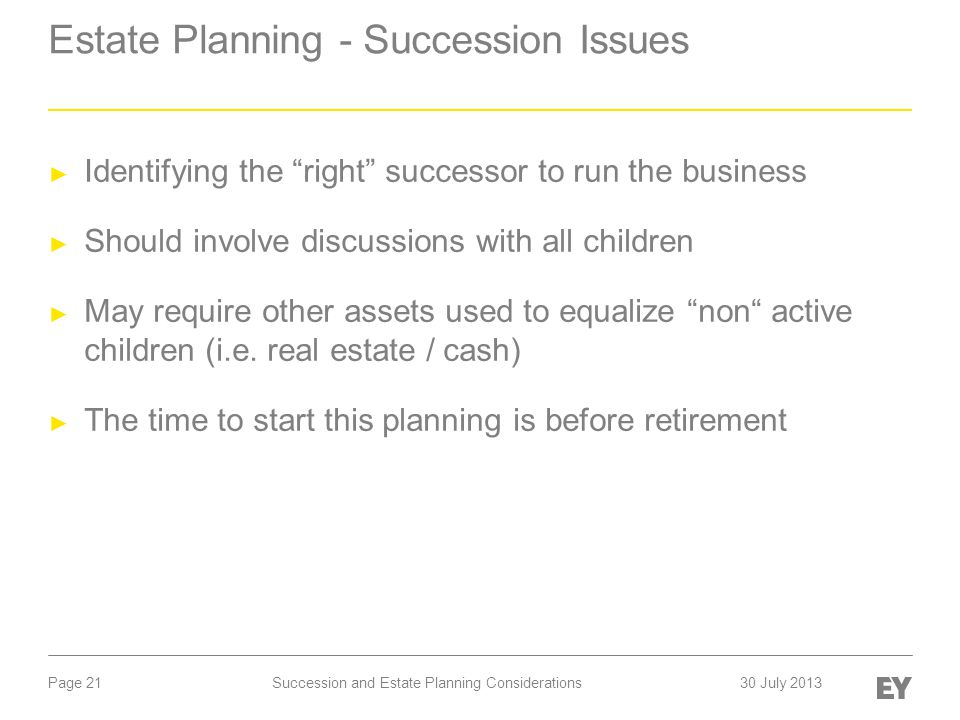 "Page 21 Estate Planning - Succession Issues ► Identifying the ""right"" successor to run the business ► Should involve discussions with all children ► M"