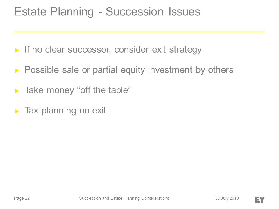 Page 22 Estate Planning - Succession Issues ► If no clear successor, consider exit strategy ► Possible sale or partial equity investment by others ► Take money off the table ► Tax planning on exit Succession and Estate Planning Considerations30 July 2013
