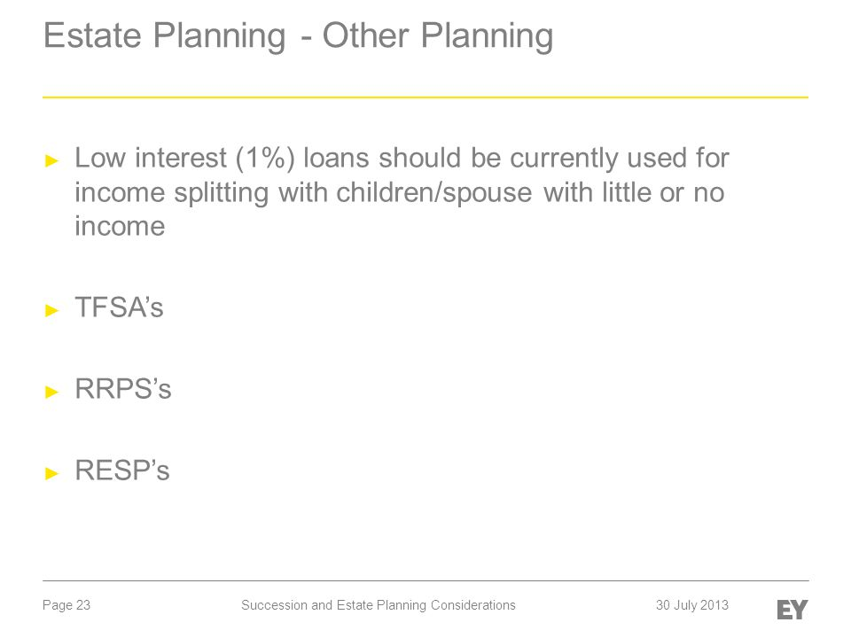 Page 23 Estate Planning - Other Planning ► Low interest (1%) loans should be currently used for income splitting with children/spouse with little or no income ► TFSA's ► RRPS's ► RESP's Succession and Estate Planning Considerations30 July 2013