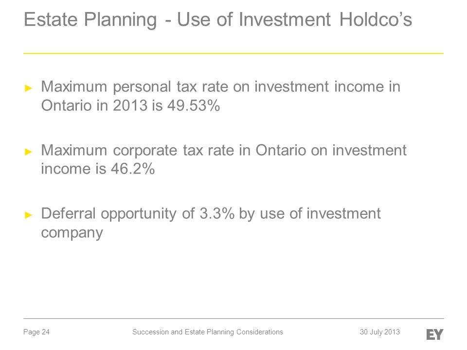 Page 24 Estate Planning - Use of Investment Holdco's ► Maximum personal tax rate on investment income in Ontario in 2013 is 49.53% ► Maximum corporate