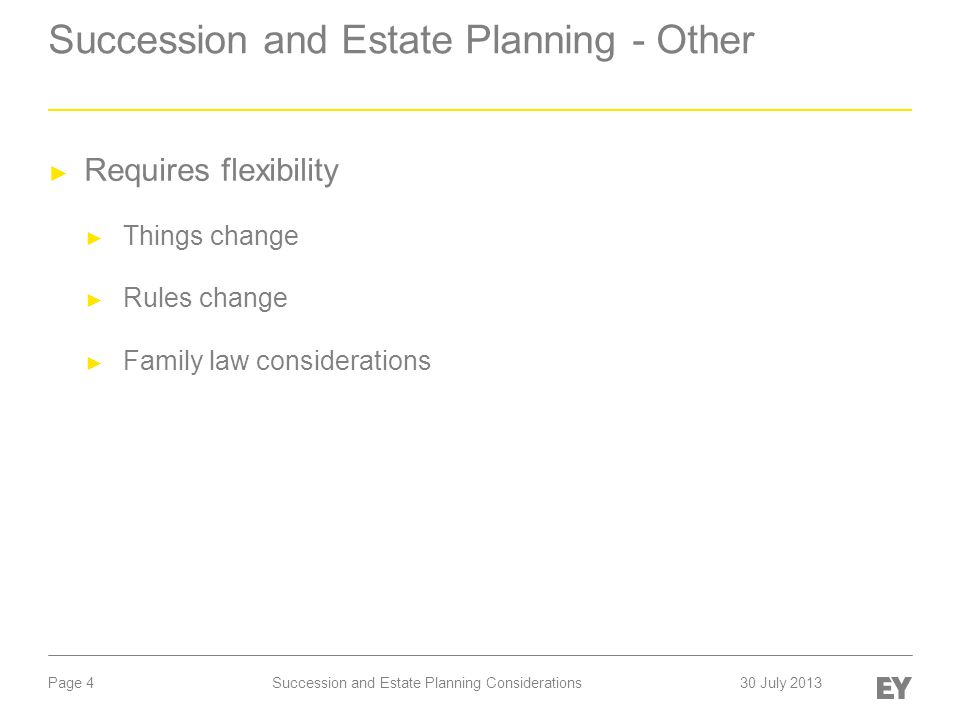 Page 4 Succession and Estate Planning - Other ► Requires flexibility ► Things change ► Rules change ► Family law considerations Succession and Estate Planning Considerations30 July 2013