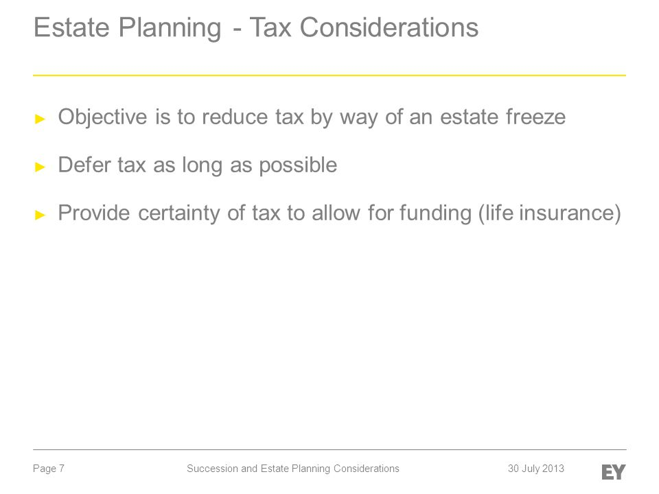 Page 7 Estate Planning - Tax Considerations ► Objective is to reduce tax by way of an estate freeze ► Defer tax as long as possible ► Provide certainty of tax to allow for funding (life insurance) Succession and Estate Planning Considerations30 July 2013