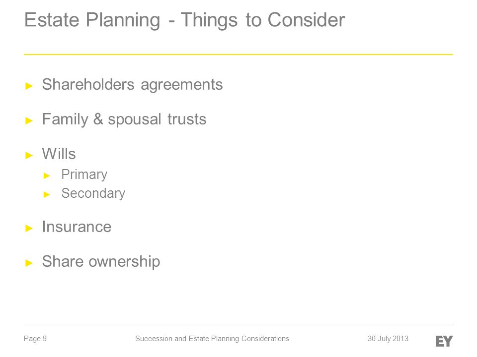 Page 9 Estate Planning - Things to Consider ► Shareholders agreements ► Family & spousal trusts ► Wills ► Primary ► Secondary ► Insurance ► Share ownership Succession and Estate Planning Considerations30 July 2013