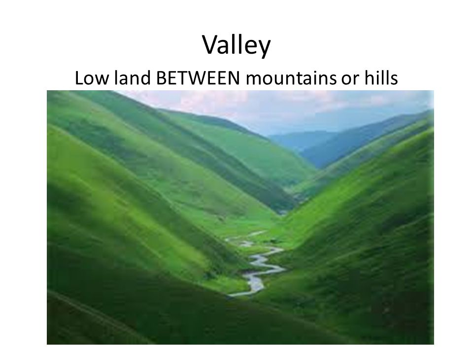 Valley Low land BETWEEN mountains or hills