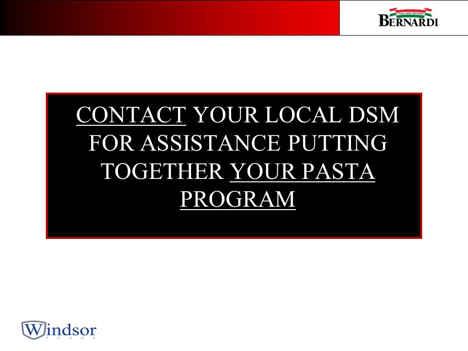 CONTACT YOUR LOCAL DSM FOR ASSISTANCE PUTTING TOGETHER YOUR PASTA PROGRAM