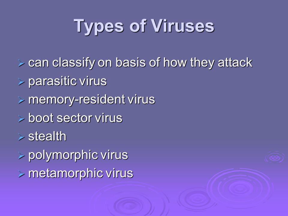 Types of Viruses  can classify on basis of how they attack  parasitic virus  memory-resident virus  boot sector virus  stealth  polymorphic virus  metamorphic virus