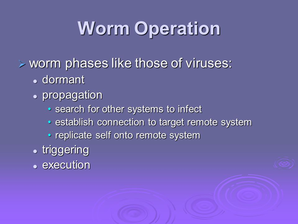 Worm Operation  worm phases like those of viruses: dormant dormant propagation propagation search for other systems to infectsearch for other systems to infect establish connection to target remote systemestablish connection to target remote system replicate self onto remote systemreplicate self onto remote system triggering triggering execution execution