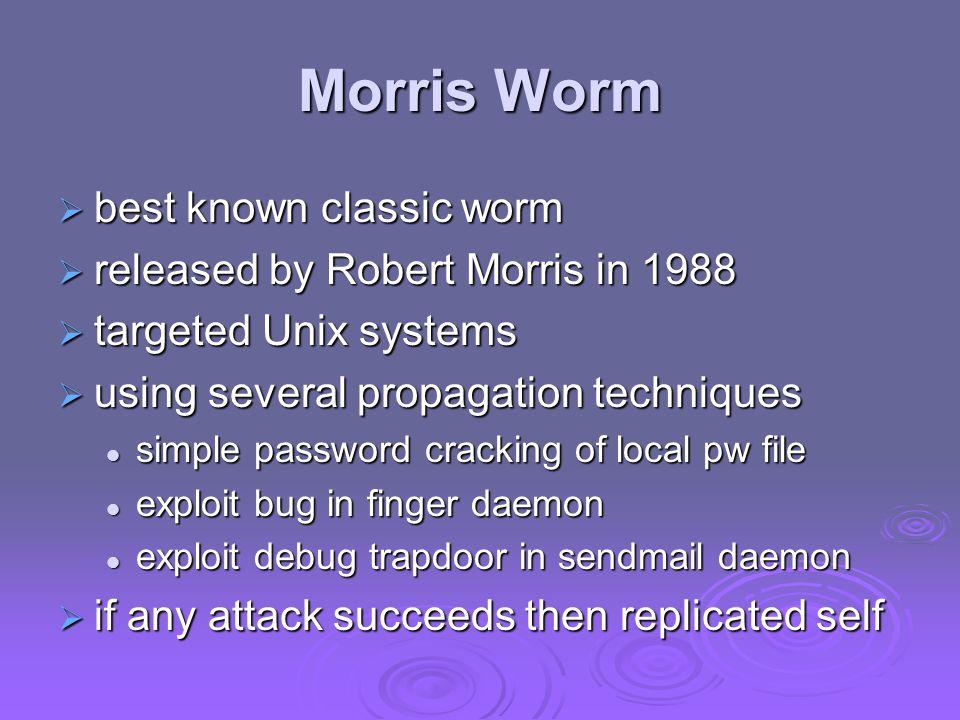 Morris Worm  best known classic worm  released by Robert Morris in 1988  targeted Unix systems  using several propagation techniques simple password cracking of local pw file simple password cracking of local pw file exploit bug in finger daemon exploit bug in finger daemon exploit debug trapdoor in sendmail daemon exploit debug trapdoor in sendmail daemon  if any attack succeeds then replicated self