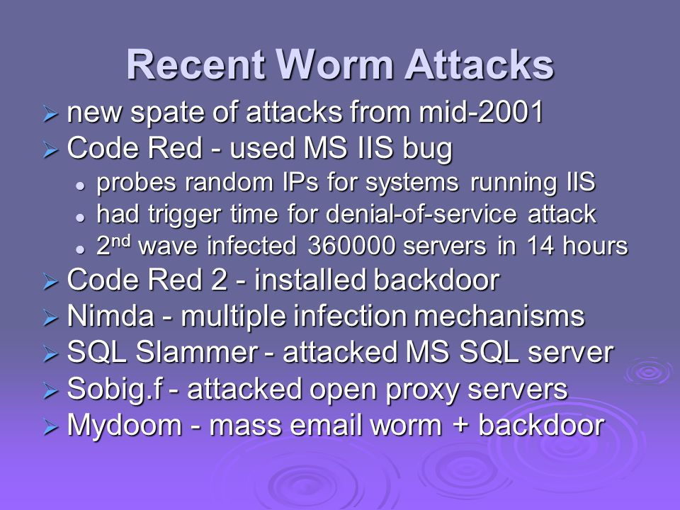 Recent Worm Attacks  new spate of attacks from mid-2001  Code Red - used MS IIS bug probes random IPs for systems running IIS probes random IPs for systems running IIS had trigger time for denial-of-service attack had trigger time for denial-of-service attack 2 nd wave infected 360000 servers in 14 hours 2 nd wave infected 360000 servers in 14 hours  Code Red 2 - installed backdoor  Nimda - multiple infection mechanisms  SQL Slammer - attacked MS SQL server  Sobig.f - attacked open proxy servers  Mydoom - mass email worm + backdoor