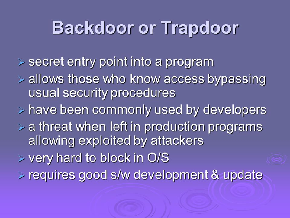 Backdoor or Trapdoor  secret entry point into a program  allows those who know access bypassing usual security procedures  have been commonly used by developers  a threat when left in production programs allowing exploited by attackers  very hard to block in O/S  requires good s/w development & update