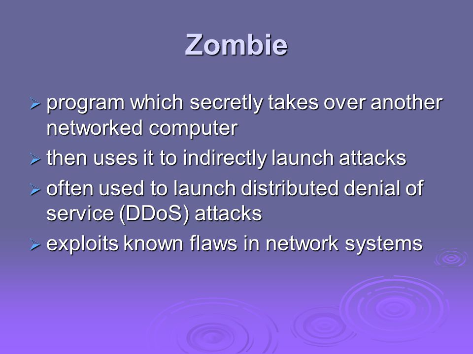 Zombie  program which secretly takes over another networked computer  then uses it to indirectly launch attacks  often used to launch distributed denial of service (DDoS) attacks  exploits known flaws in network systems