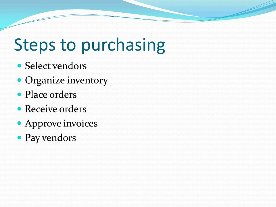 Steps to purchasing Select vendors Organize inventory Place orders Receive orders Approve invoices Pay vendors
