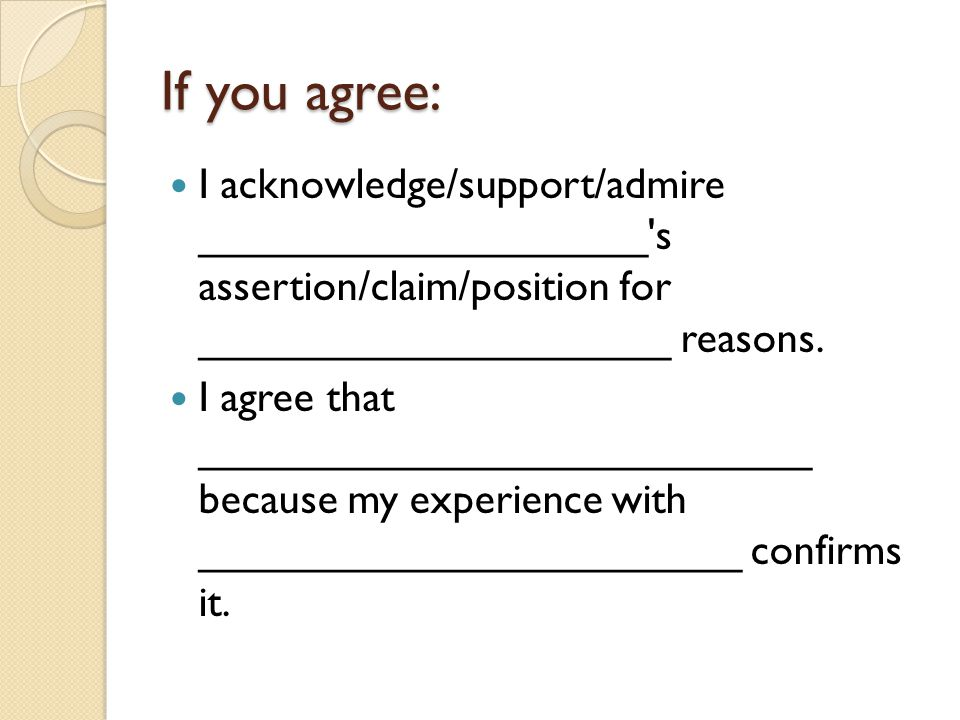 If you agree: I acknowledge/support/admire ___________________ s assertion/claim/position for ____________________ reasons.